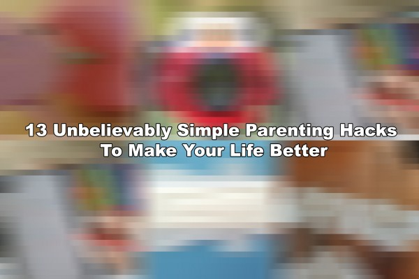 13 Unbelievably Simple Parenting Hacks To Make Your Life Better